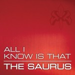 The Saurus - All I Know Is That (2011)