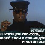 Diddy о будущем хип-хопа, своей роли в рэп-индустрии и Notorious B.I.G. (Переведено сайтом Rhyme.ru)