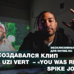 Как создавался клип Lil Uzi Vert – «You Was Right»: Spike Jordan (Переведено сайтом Rhyme.ru)